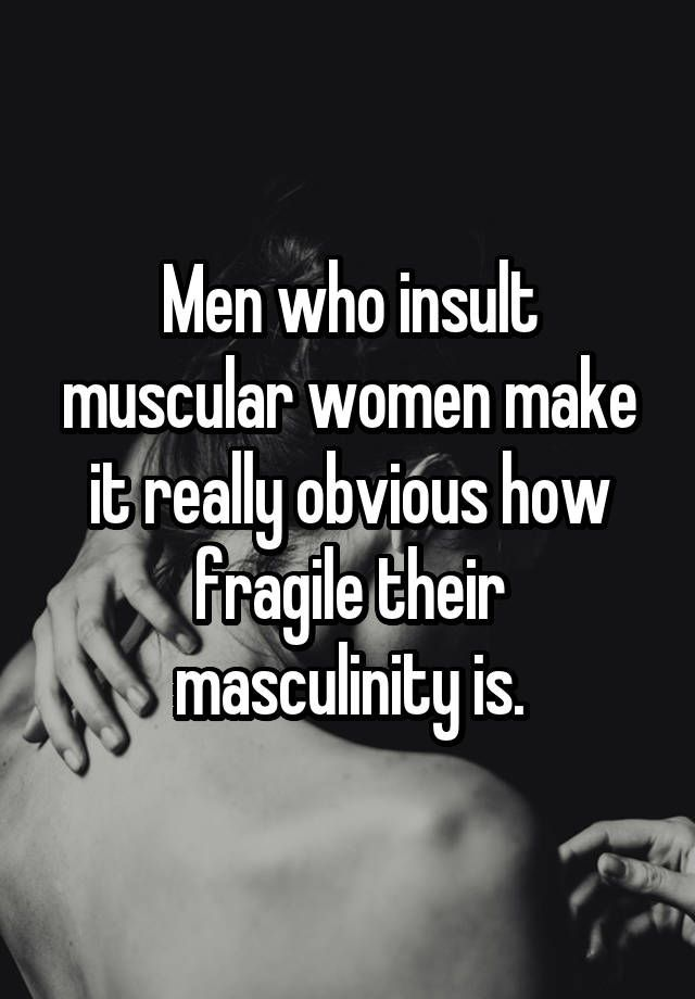 Men who insult muscular women make it really obvious how fragile their masculinity is.