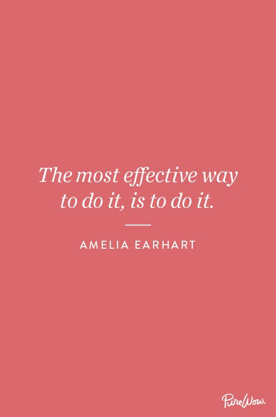 The most effective way to do it, is to do it. - Amelia Earhart.