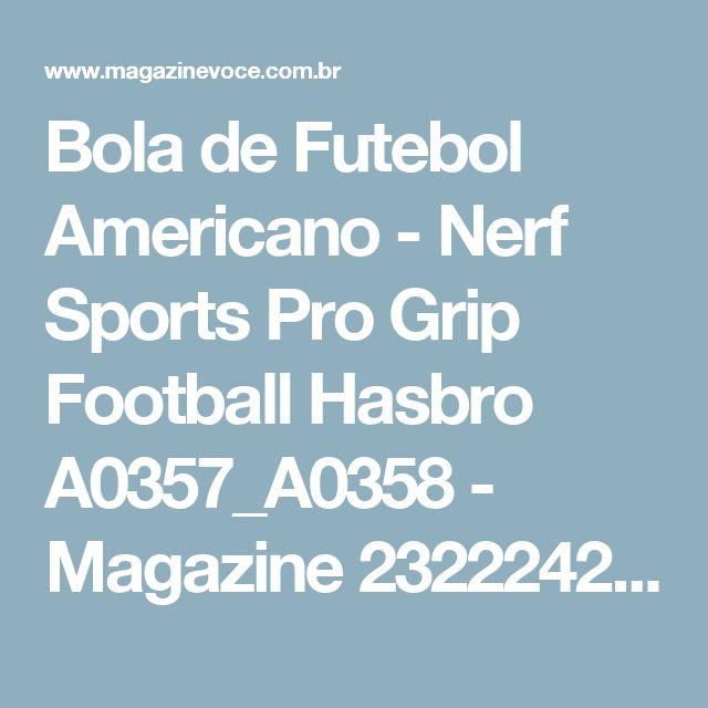 Bola de Futebol Americano - Nerf Sports Pro Grip Football Hasbro A0357_A0358 - Magazine 2322242526magazi