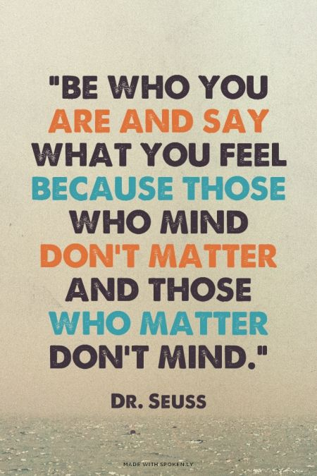 """""""Be who you are and say what you feel because those who mind don't matter and those who matter don't mind."""" - Dr. Seuss 
