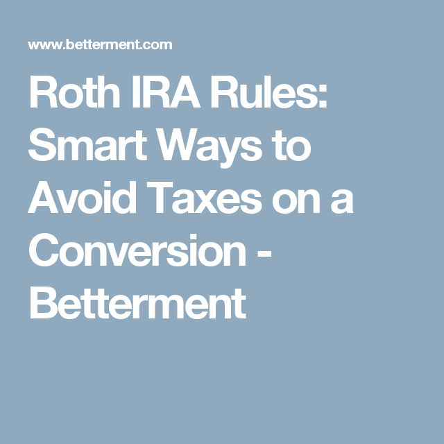 Roth IRA Rules: Smart Ways to Avoid Taxes on a Conversion - Betterment