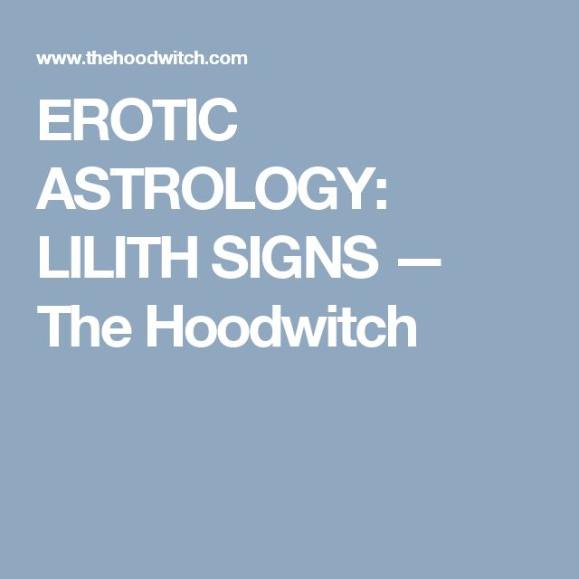 EROTIC ASTROLOGY: LILITH SIGNS — The Hoodwitch