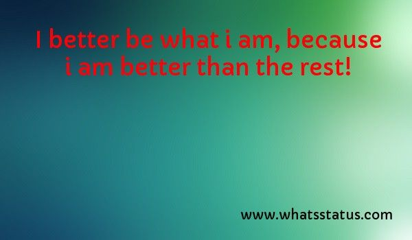 I better be what i am, because i am better than the rest!