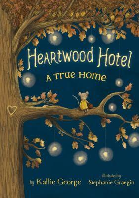 Heartwood Hotel 01: A True Home  Written by Kallie George  Illustrated by Stephanie Graegin