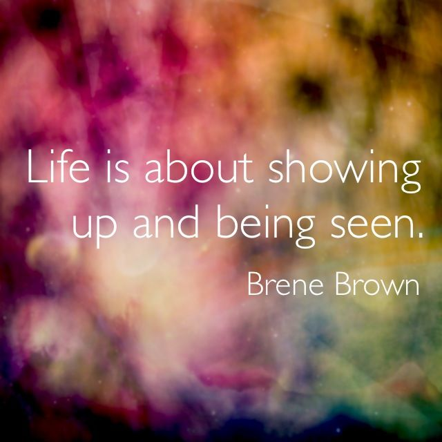 """Life is about showing up and being seen."" ~Brene Brown (The Gifts of Imperfection)"