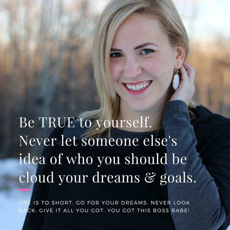 always be true to yourself. Never let someone else's idea of who you should be cloud your dreams and goals