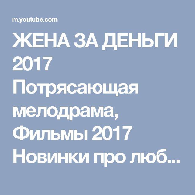 ЖЕНА ЗА ДЕНЬГИ 2017 Потрясающая мелодрама, Фильмы 2017 Новинки про любовь - YouTube