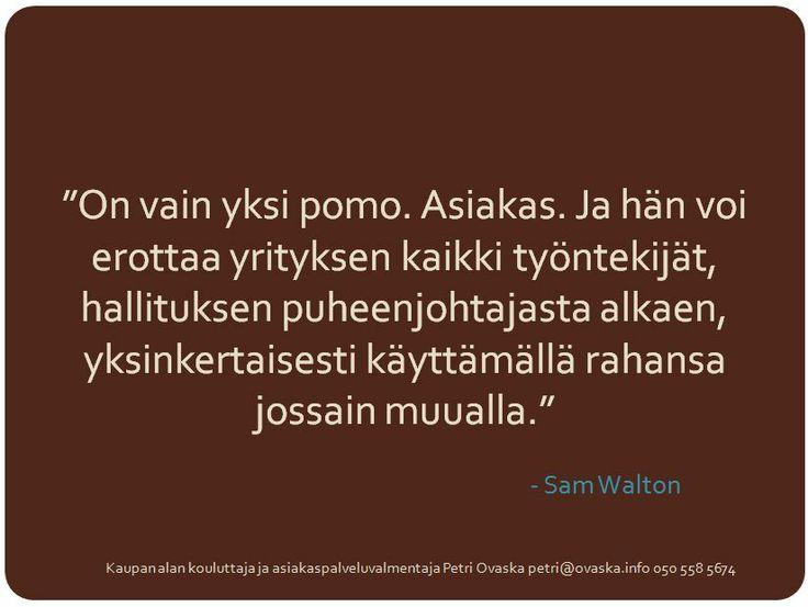 """""""On vain yksi pomo. Asiakas. Ja hän voi erottaa yrityksen kaikki työntekijät, hallituksen puheenjohtajasta alkaen, yksinkertaisesti käyttämällä rahansa jossain muualla."""" - Sam Walton"""