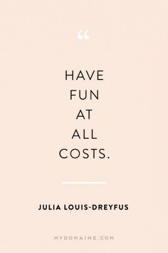 Have Fun At All Costs. - Julia Louis-Dreyfus