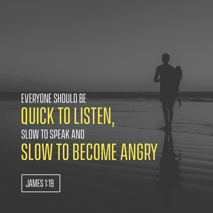"""Understand this, my dear brothers and sisters: You must all be quick to listen, slow to speak, and slow to get angry."" ‭‭James‬ ‭1:19‬ ‭NLT‬‬"