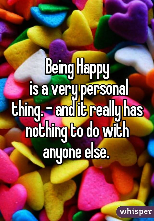 Being happy is a very personal thing and it really has nothing to do with anyone else. --- What you radiate within yourself will come back to you in some way eventually: That's Karma. Always radiate Love, Calmness or Happy within you. Feel Love within yourself and be Happy now.  #happy #life #quote #strength #kindness #love #generosity #humanity #thoughtfulness #calmness #patience #maturity #confidence #sophistication #classy #dreams #zen #karma #faith #quotes