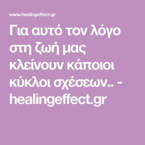 Για αυτό τον λόγο στη ζωή μας κλείνουν κάποιοι κύκλοι σχέσεων.. - healingeffect.gr