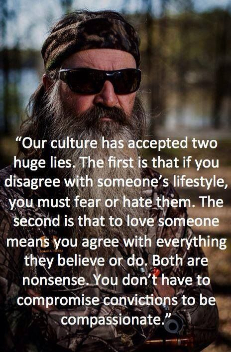 Our culture has accepted two huge lies:  1) if you disagree with someone's lifestyle, you must fear or hate them.  2) to love someone means you agree with everything they believe or do.  You don't have to compromise your convictions to be compassionate.  - Phil Robertson, Duck Dynasty