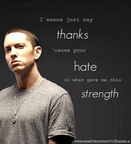 Eminem. He talks for all of us that feel the same way but jut simply can't speak out. Love Eminem even if he says F**** every single time.