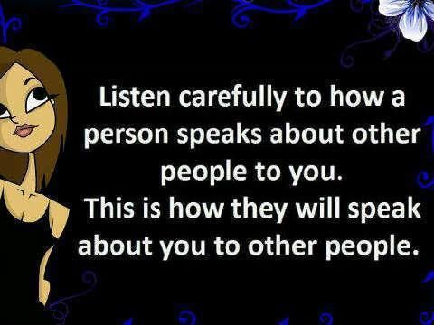 Listen carefully to how a  person speak about other people to you.  This is how they will speak about you to other people.