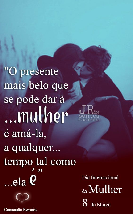 """""""O presente mais belo que se pode dar à mulher é amá-la, a qualquer tempo tal como ela é"""" Conceição Ferreira"""