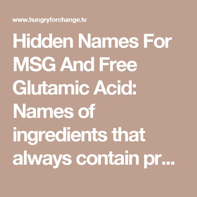 Hidden Names For MSG And Free Glutamic Acid:  Names of ingredients that always contain processed free glutamic acid.  Glutamic Acid (E 620)2 Glutamate (E 620) Monosodium Glutamate (E 621) Monopotassium Glutamate (E 622) Calcium Glutamate (E 623) Monoammonium Glutamate (E 624) Magnesium Glutamate (E 625) Natrium Glutamate Yeast Extract Anything hydrolyzed Any hydrolyzed protein Calcium Caseinate Sodium Caseinate Yeast Food Yeast Nutrient Autolyzed Yeast Gelatin Textured Protein Soy Protein…
