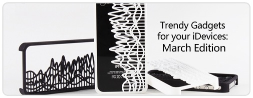 Trendy Gadgets for your iDevices: March Edition
