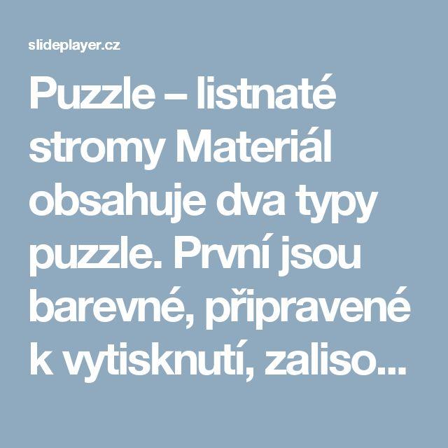 Puzzle – listnaté stromy Materiál obsahuje dva typy puzzle. První jsou barevné, připravené k vytisknutí, zalisování a práci např. při hodině ve dvojicích. - ppt stáhnout