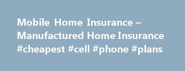 Mobile Home Insurance – Manufactured Home Insurance #cheapest #cell #phone #plans http://mobile.remmont.com/mobile-home-insurance-manufactured-home-insurance-cheapest-cell-phone-plans/  Mobile & Manufactured Home Insurance Mobile and manufactured homes are different than other homes, and Farmers understands that mobile home owners have different coverage requirements too. That's why Farmers Mobile and Manufactured Home insurance provides specialized coverage, designed specifically for the…