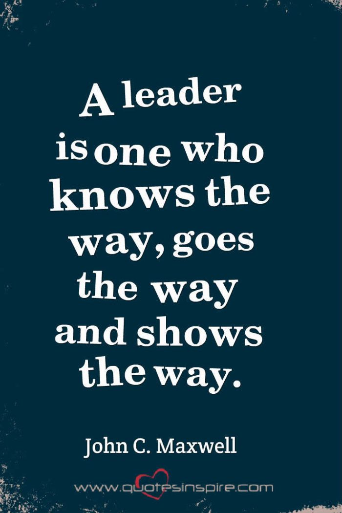 A leader is one who knows the way, goes the way and shows the way. John C. Maxwell