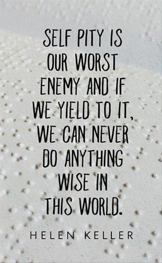 """""""Self pity is our worst enemy and if we yield to it we can never do anything wise in the world."""" -Helen Keller"""