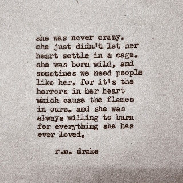 She was never crazy. She didn't let her heart settle in a cage. She was born wild, and sometimes we need people like her. For it's the horrors in her heart which cause the flames in ours, and she was always willing to burn for everything she ever loved. R.M. Drake