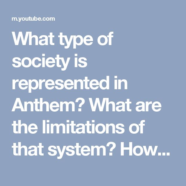 What type of society is represented in Anthem?  What are the limitations of that system?  How does that fuel the story?  Would the story be different if a different system was in place?
