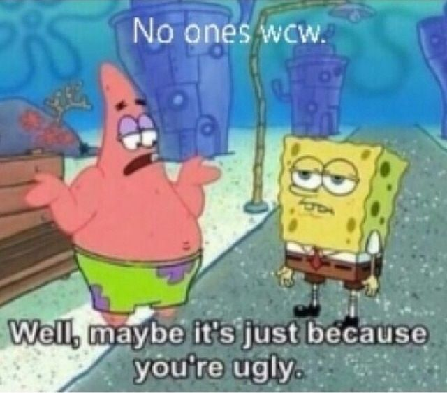 No ones wcw? Maybe you're just ugly