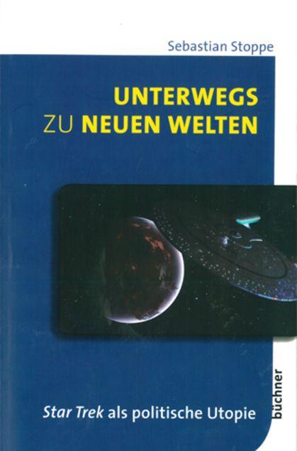Unterwegs zu neuen Welten: Star Trek als politische Utopie - Sebastian Stoppe - Büchner-Verlag, Darmstadt (2014), Taschenbuch, 324 Seiten - ISBN 9783941310407