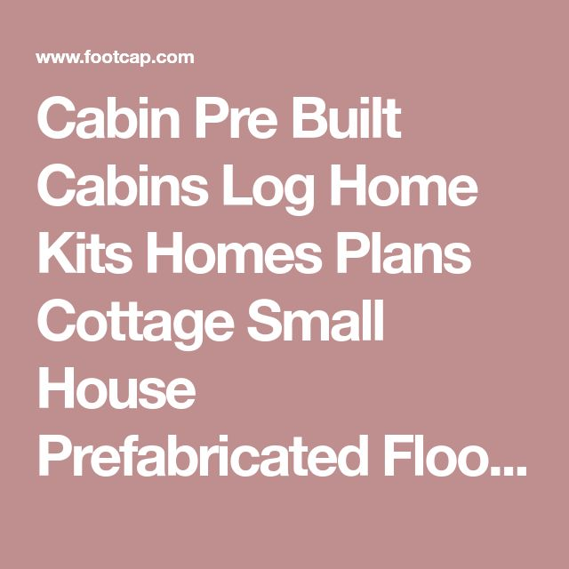 Cabin Pre Built Cabins Log Home Kits Homes Plans Cottage Small House Prefabricated Floor Timber Houses Designs Manufactured Modular Hunting A Frame Cabin Design :: footcap