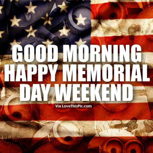 Good Morning, Happy Memorial Day Weekend good morning memorial day happy memorial day memorial day quotes happy memorial day quotes good morning memorial day quotes memorial day weekend quotes good morning happy memorial day weekend
