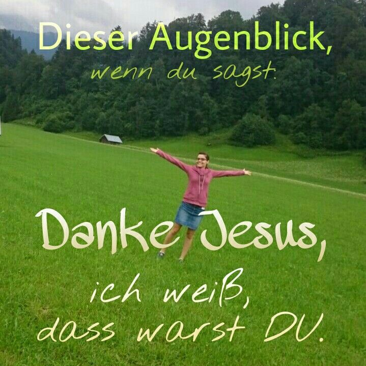Dieser Augenblick, wenn du sagst : #DANKE #HERR #J E S U S - DAS WARST DU !!! ♡♡♡♡