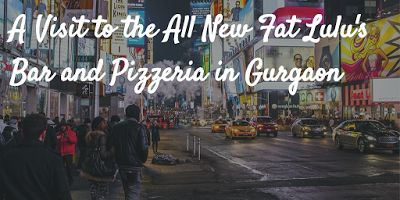 A Visit to the All New Fat Lulu's Bar and Pizzeria in Gurgaon