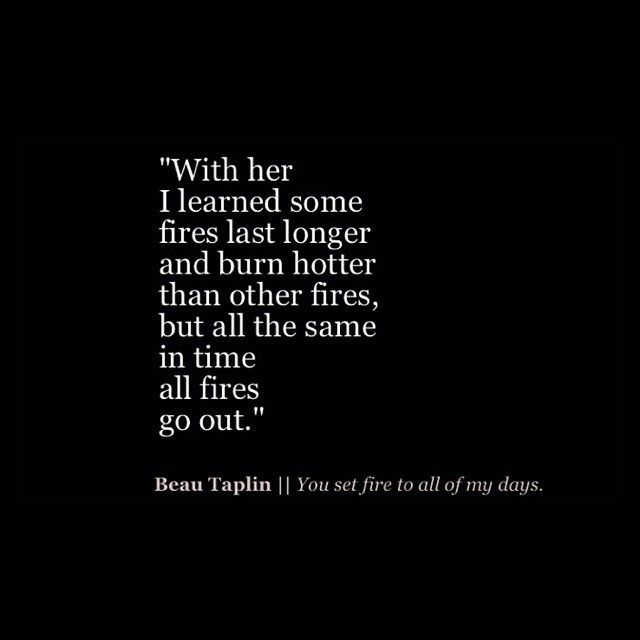 With her I learned some fires last longer and burn hotter, than other fires, but all the same in time all fires go out.