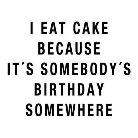I eat cake because it's somebody's birthday somewhere.                                                                                                                                                                                 More