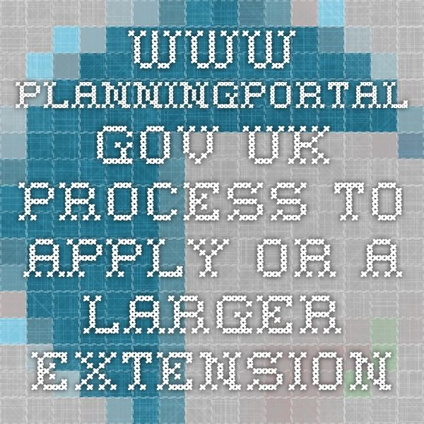 www.planningportal.gov.uk - process to apply or a larger extension