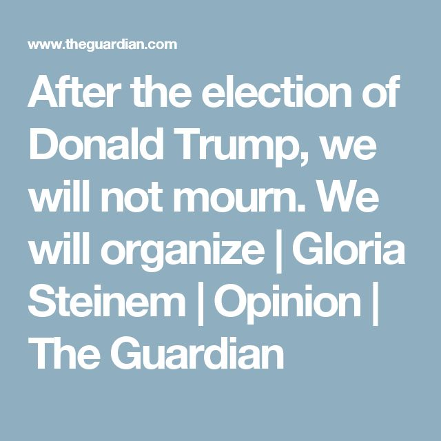After the election of Donald Trump, we will not mourn. We will organize | Gloria Steinem | Opinion | The Guardian