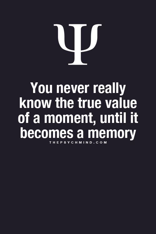 You never really know the true value of a moment, until it becomes a memory. thepsychmind -- True. This has become more apparent recently. Yet knowing the true value when reminiscing is a bittersweet moment and makes you miss the moment/person more. ~Missy