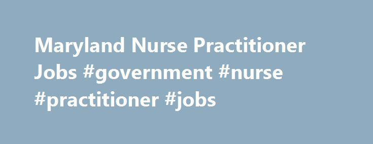 Maryland Nurse Practitioner Jobs #government #nurse #practitioner #jobs http://los-angeles.remmont.com/maryland-nurse-practitioner-jobs-government-nurse-practitioner-jobs/  # Maryland Nurse Practitioner Jobs Looking for Nurse Practitioner Jobs in Maryland. See currently available Nurse Practitioner job openings in Maryland on nurse-practitioner.jobs.net. Browse the current listings and fill out job applications. nurse-practitioner.jobs.net is the starting point for a job search in any nurse…