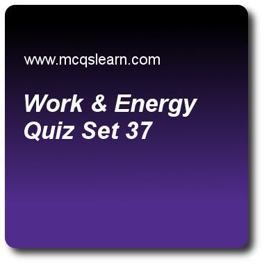 Work & Energy Quizzes: O level physics Quiz 37 Questions and Answers - Practice physics quizzes based questions and answers to study work & energy quiz with answers. Practice MCQs to test learning on work and energy, heat capacity: physics, centre of gravity and stability, latent heat quizzes. Online work & energy worksheets has study guide as formula for gravitational potential energy is, answer key with answers as ep = mg/h, where m is mass, g is gravitational pull and is height, ep..