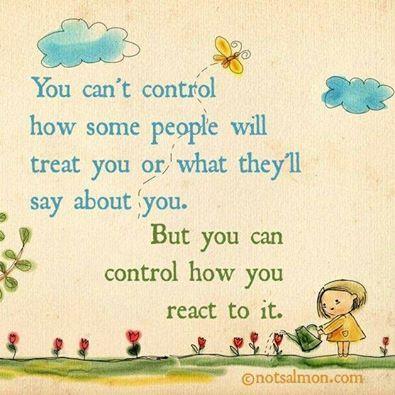 """""""Tu ne peux pas contrôler comment certaines personnes vont te traiter, ou ce qu'elles vont dire sur toi. Mais tu peux contrôler comment tu y réagis.""""  Tout est dans l'attitude !!"""