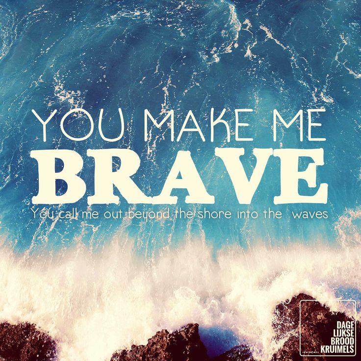 You Make Me Brave. You call me out beyond the shore into the waves – Bethel Music Moed ontlenen we uit een intieme relatie met God. Als we Hem beter mogen leren kennen, zullen we Hem meer gaan vertrouwen! Hoe meer we hem vertrouwen, hoe meer we uit zullen stappen. Hij maakt ons moedig! Hij...   http://www.dagelijksebroodkruimels.nl/quotes-christelijke-muziek/you-make-brave-bethel-music/