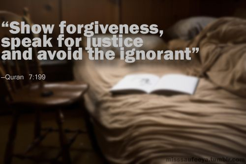 Show forgiveness, speak for justice, and avoid the ignorant [Quran 7:199]