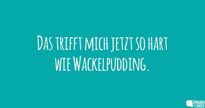 Das trifft mich jetzt so hart wie Wackelpudding.