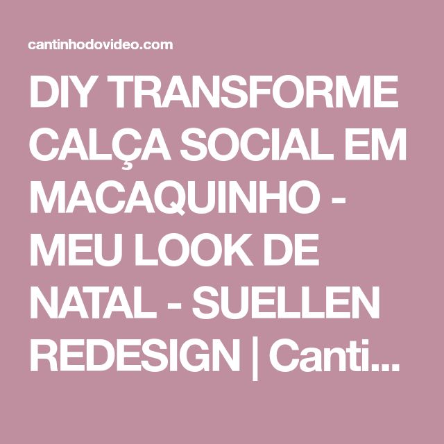 DIY TRANSFORME CALÇA SOCIAL EM MACAQUINHO - MEU LOOK DE NATAL - SUELLEN REDESIGN | Cantinho do Video
