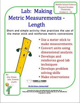 This is a very simple lab activity for students who are just beginning to study the metric system and are learning to use lab equipment. This activity involves only the metric unit of length. Students will answer questions about a meter stick. Students will measure the length of several items. Follow up questions involve metric to metric conversions, metric to English conversions, and percent error. Students will use dimensional analysis to make conversions between units.
