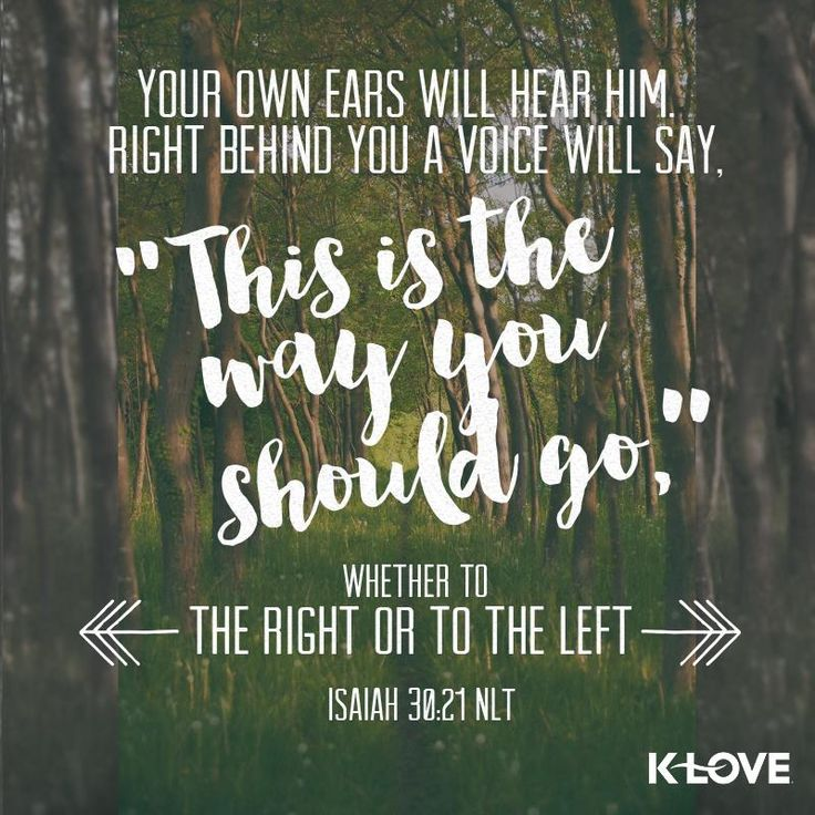 "Your own ears will hear him. Right behind you a voice will say, ""This is the way you should go,"" whether to the right or to the left. Isaiah 30:21 NLT"