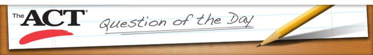 ACT question of the day - check back daily for a new question. Follow ACT Student on Twitter and Facebook.