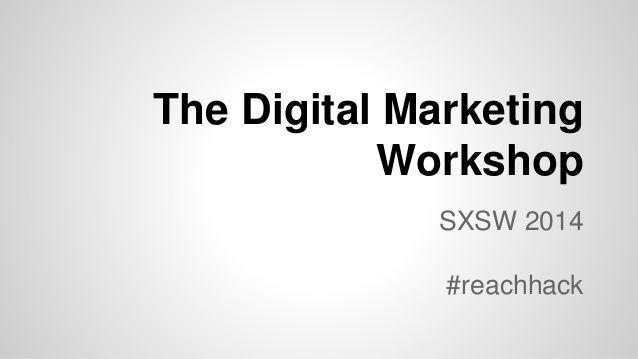 The Digital Marketing Workshop SXSW 2014 by Blake Robinson via slideshare